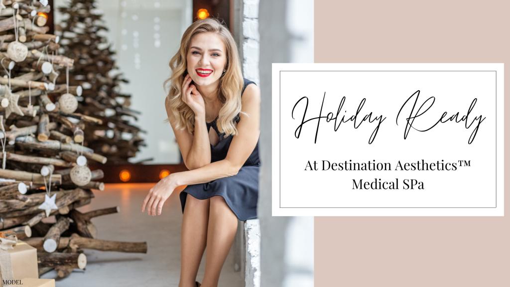Get Holiday Ready at Destination Aesthetics in Sacramento, Roseville, Elk Grove, Folsom, CA